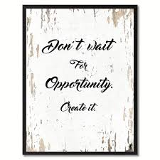 don u0027t wait for opportunity create it inspirational motivation