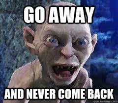 Go Away Meme - go away and never come back misc quickmeme