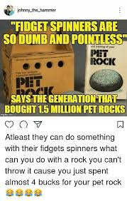 Pet Rock Meme - johnny the hammer fidget spinners are so dumband pointless and