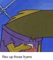 Rev Up Those Fryers Meme - rev up those fryers meme on me me