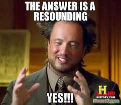 Yes Meme Picture - the answer is a resounding yes meme ancient aliens 58396