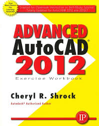 advanced autocad 2012 exercise workbook cheryl r shrock