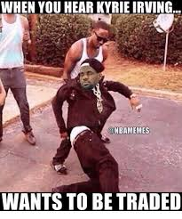 Kyrie Irving Memes - when you hear kyrie irving wants to be traded kyrie irving meme on