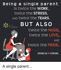 Single Parent Meme - being a single parent is twice the work twice the stress and twice