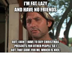 I M Fat Meme - im fat lazy and have no friends butidon t have to buy christmas