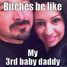 Baby Daddy Meme - bitches be like my 3rd baby daddy quickmeme