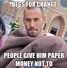 People Change Memes - begs for change people give him paper money not to ridiculously