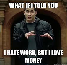 Hate Work Meme - what if i told you i hate work but i love money misc quickmeme