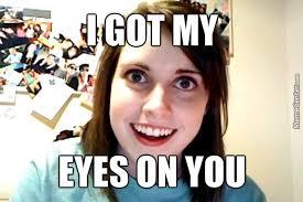 I Got My Eyes On You Meme - i got my eyes on you by chlobow meme center