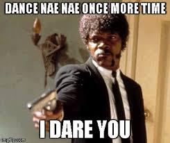 Nae Nae Meme - say that again i dare you meme imgflip