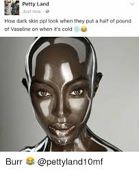 Vaseline Meme - petty land just now how dark skin ppl look when they put a half of