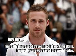 Social Worker Meme - hey girl i m really impressed by your social working skills i