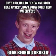 Broken Car Meme - buys car has to renew cylinder head gasket buys subwoofer new