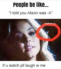 Pll Meme - people be like i told you alison was a if u watch pll laugh w me