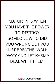 Saying Goodbye To A Loved One Quotes by Karma Quotes Maturity Is When You Have The Power To Destroy