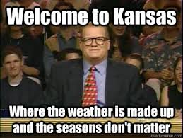Kansas Meme - welcome to kansas where the weather is made up and the seasons don