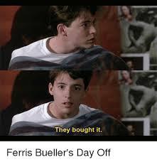 Ferris Bueller Meme - they bought it ferris bueller s day off meme on me me