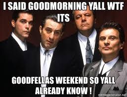 Meme Generator Goodfellas - i said goodmorning yall wtf its goodfellas weekend so yall already