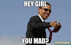 Why U Mad Meme - hey girl you mad meme cool obama 12485 memeshappen