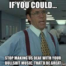 Deaf Meme - if you could stop making us deaf with your bullshit music that