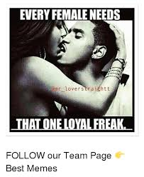 Memes For Lovers - every female needs omr lover straight t that oneloyal freak follow