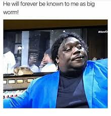 Big Worm Meme - he will forever be known to me as big worm meme on me me