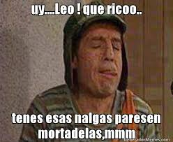 Leo Memes - uy leo que ricoo tenes esas nalgas paresen mortadelas mmm