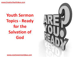 youth sermon topics ready for the salvation of god