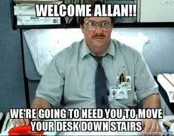 Allan Meme - welcome allan we re going to need you to move your desk down