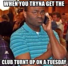 Turnt Meme - when you tryna get the club turnt up on a tuesday black guy on