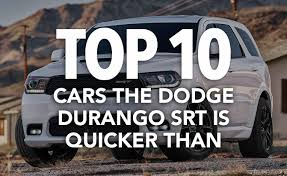 dodge durango srt 10 10 cars the dodge durango srt is quicker than