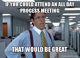 All Day Meme - if you could attend an all day process meeting that would be great