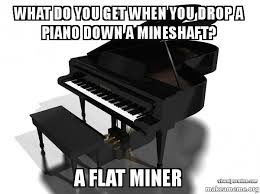 Piano Meme - what do you get when you drop a piano down a mineshaft a flat miner