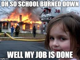 Done With School Meme - disaster girl meme imgflip