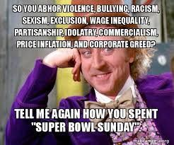 Super Bowl Sunday Meme - so you abhor violence bullying racism sexism exclusion wage