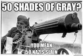 50 Shades Of Gray Meme - 50 shades of gray you mean 50 nazis slain misc quickmeme