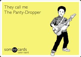 Panty Dropper Meme - they call me the panty dropper flirting ecard