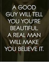 You Re Beautiful Meme - a good guy will tell you youre beautiful a real man will make you