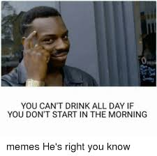 If Meme - you can t drink all day if you don t start in the morning memes he s