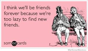 I Need New Friends Meme - i think we ll be friends forever weknowmemes