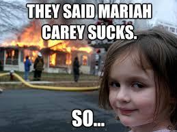 Mariah Meme - they said mariah carey sucks so disaster girl quickmeme