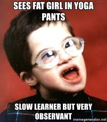 Fat Girl Yoga Pants Meme - sees fat girl in yoga pants slow learner but very observant are