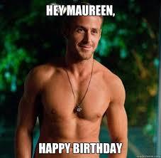 Ryan Gosling Birthday Meme - maureen meme hey maureen happy birthday hey maureen happy
