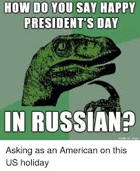 Presidents Day Meme - how do you say happy president s day in russian made on imaur