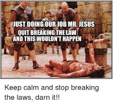 Stop Breaking The Law Meme - just doing ournob mr jesus quit breakingthelaw and this wouldn t