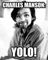 Charles Manson Meme - charles manson yolo yolo you only live once quickmeme