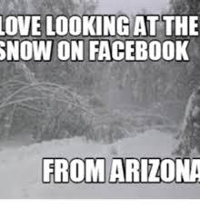 Arizona Memes - love looking atthe snow on facebook from arizona on facebook