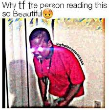 So Beautiful Meme - dopl3r com memes why tf the person reading this so beautiful whol