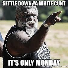 Settle Down Meme - settle down ya white cunt it s only monday aboriginal cranky