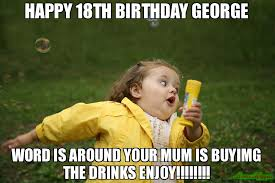 18th Birthday Meme - happy 18th birthday george word is around your mum is buyimg the